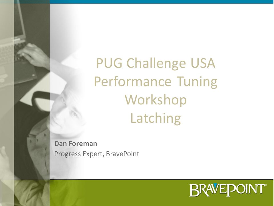 PUG Challenge USA Performance Tuning Workshop Latching Dan Foreman Progress Expert, BravePoint