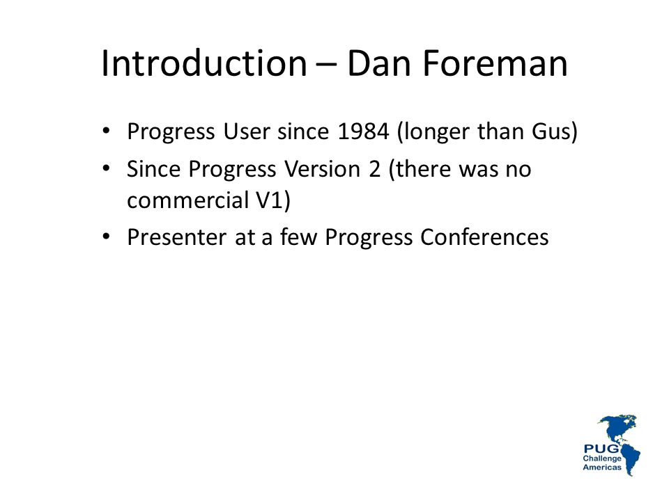 Introduction – Dan Foreman Progress User since 1984 (longer than Gus) Since Progress Version 2 (there was no commercial V1) Presenter at a few Progress Conferences