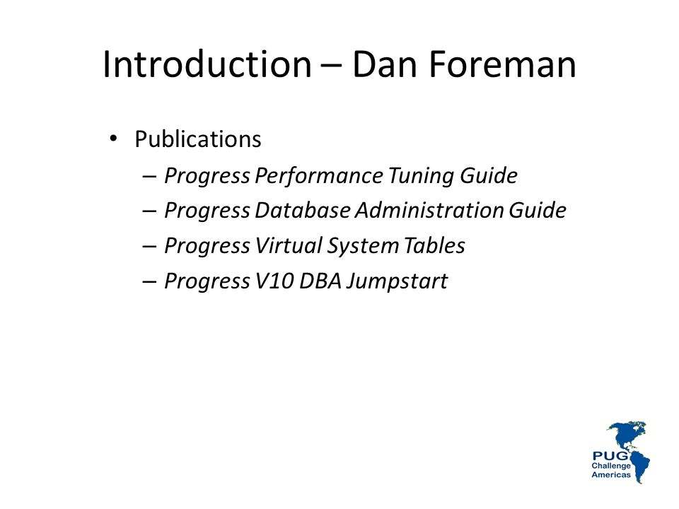 Introduction – Dan Foreman Publications – Progress Performance Tuning Guide – Progress Database Administration Guide – Progress Virtual System Tables – Progress V10 DBA Jumpstart