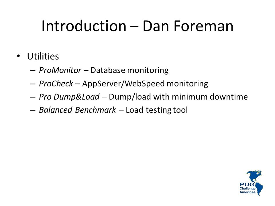 Introduction – Dan Foreman Utilities – ProMonitor – Database monitoring – ProCheck – AppServer/WebSpeed monitoring – Pro Dump&Load – Dump/load with minimum downtime – Balanced Benchmark – Load testing tool