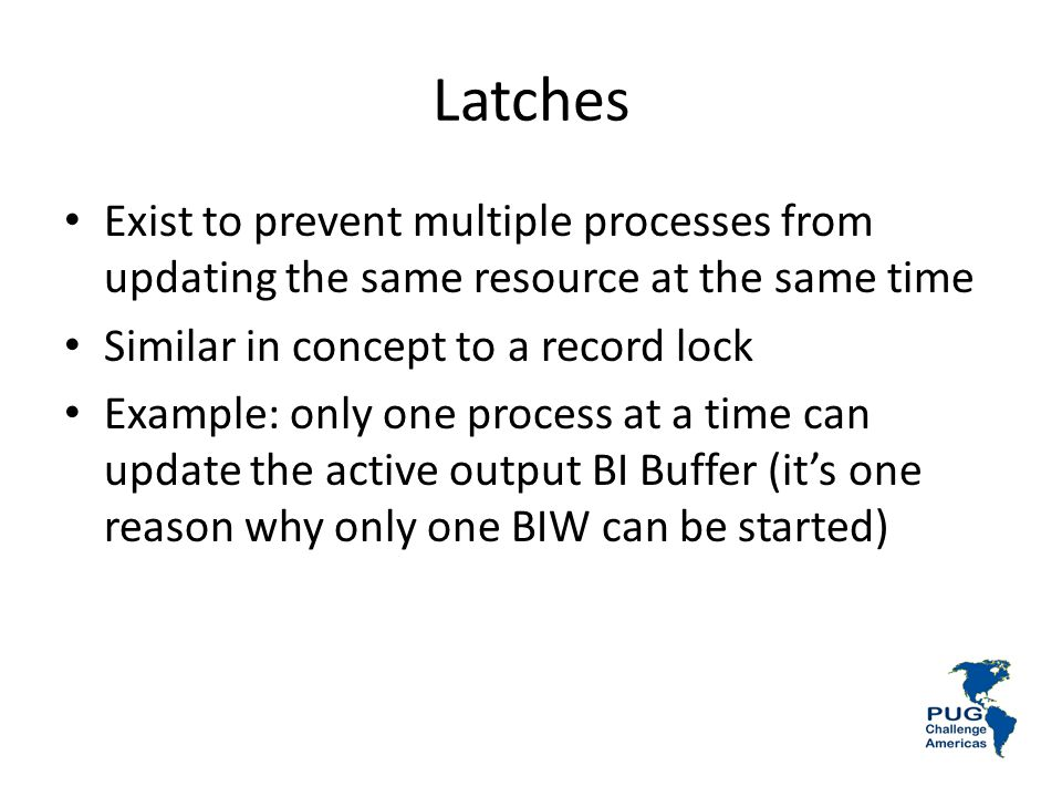 Latches Exist to prevent multiple processes from updating the same resource at the same time Similar in concept to a record lock Example: only one process at a time can update the active output BI Buffer (its one reason why only one BIW can be started)