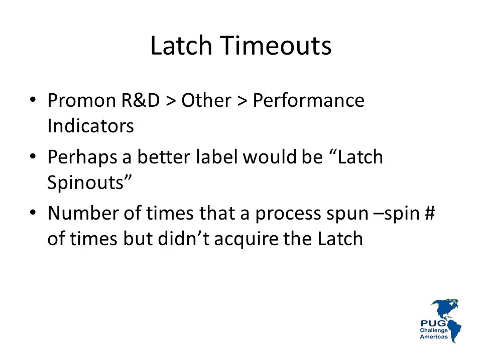 Latch Timeouts Promon R&D > Other > Performance Indicators Perhaps a better label would be Latch Spinouts Number of times that a process spun –spin # of times but didnt acquire the Latch