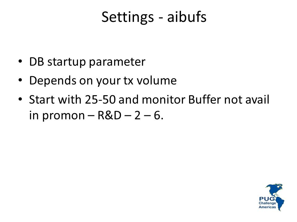 Settings - aibufs DB startup parameter Depends on your tx volume Start with 25-50 and monitor Buffer not avail in promon – R&D – 2 – 6.