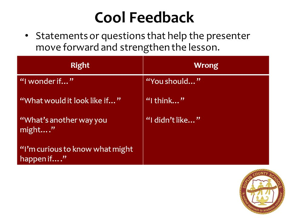 Cool Feedback Statements or questions that help the presenter move forward and strengthen the lesson. RightWrong I wonder if… What would it look like