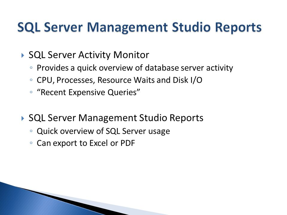 SQL Server Activity Monitor Provides a quick overview of database server activity CPU, Processes, Resource Waits and Disk I/O Recent Expensive Queries SQL Server Management Studio Reports Quick overview of SQL Server usage Can export to Excel or PDF