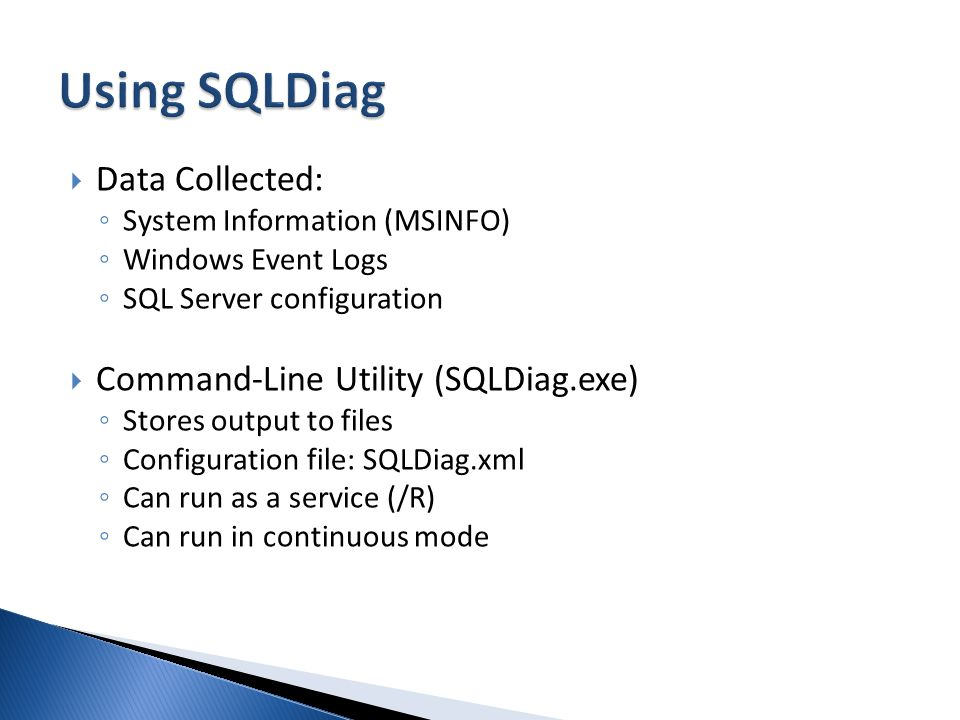 Data Collected: System Information (MSINFO) Windows Event Logs SQL Server configuration Command-Line Utility (SQLDiag.exe) Stores output to files Configuration file: SQLDiag.xml Can run as a service (/R) Can run in continuous mode