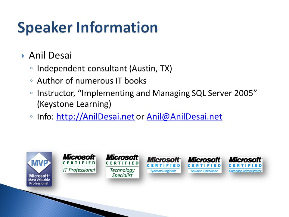 Anil Desai Independent consultant (Austin, TX) Author of numerous IT books Instructor, Implementing and Managing SQL Server 2005 (Keystone Learning) Info: http://AnilDesai.net or Anil@AnilDesai.net http://AnilDesai.netAnil@AnilDesai.net