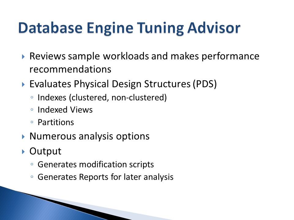 Reviews sample workloads and makes performance recommendations Evaluates Physical Design Structures (PDS) Indexes (clustered, non-clustered) Indexed Views Partitions Numerous analysis options Output Generates modification scripts Generates Reports for later analysis