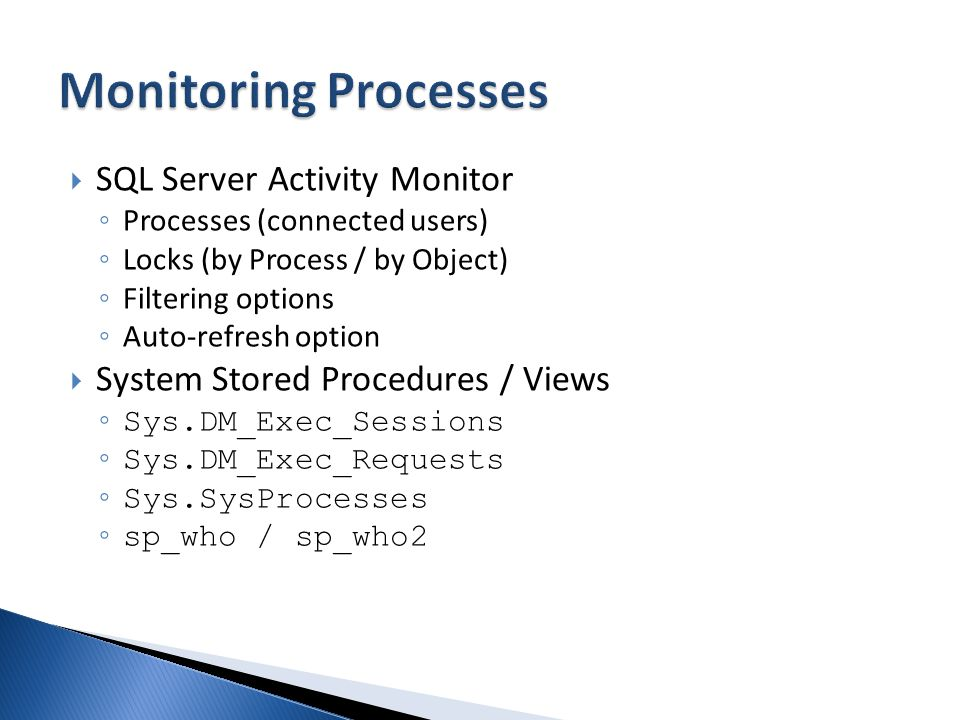 SQL Server Activity Monitor Processes (connected users) Locks (by Process / by Object) Filtering options Auto-refresh option System Stored Procedures / Views Sys.DM_Exec_Sessions Sys.DM_Exec_Requests Sys.SysProcesses sp_who / sp_who2