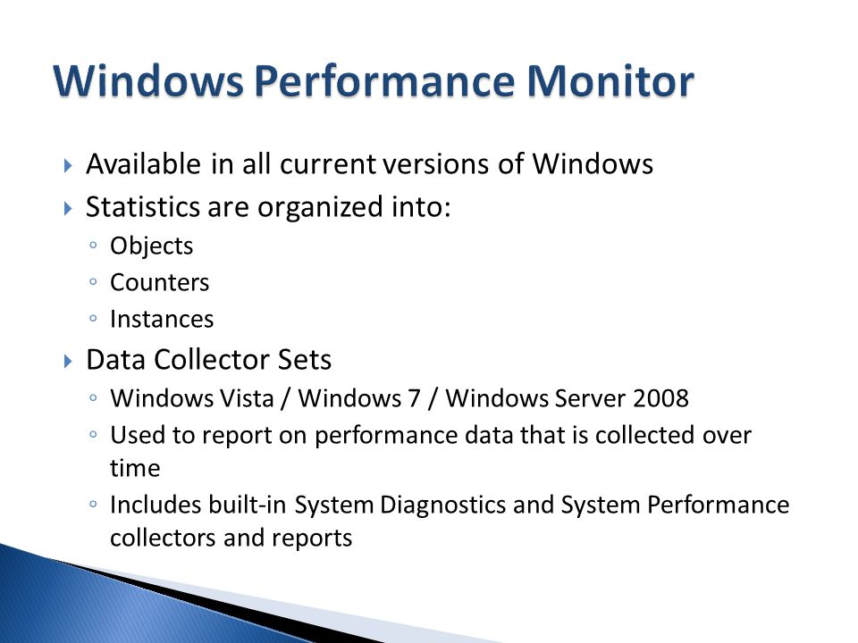 Available in all current versions of Windows Statistics are organized into: Objects Counters Instances Data Collector Sets Windows Vista / Windows 7 / Windows Server 2008 Used to report on performance data that is collected over time Includes built-in System Diagnostics and System Performance collectors and reports