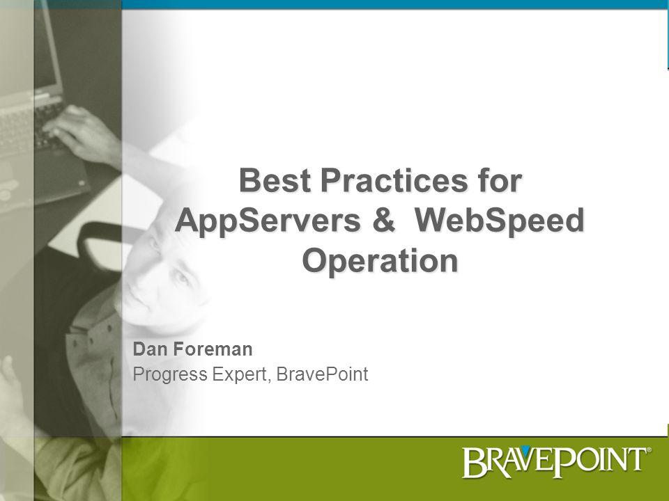 Best Practices for AppServers & WebSpeed Operation Dan Foreman Progress Expert, BravePoint
