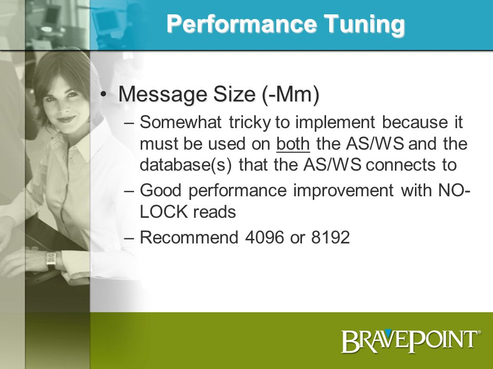 Performance Tuning Message Size (-Mm)Message Size (-Mm) –Somewhat tricky to implement because it must be used on both the AS/WS and the database(s) th