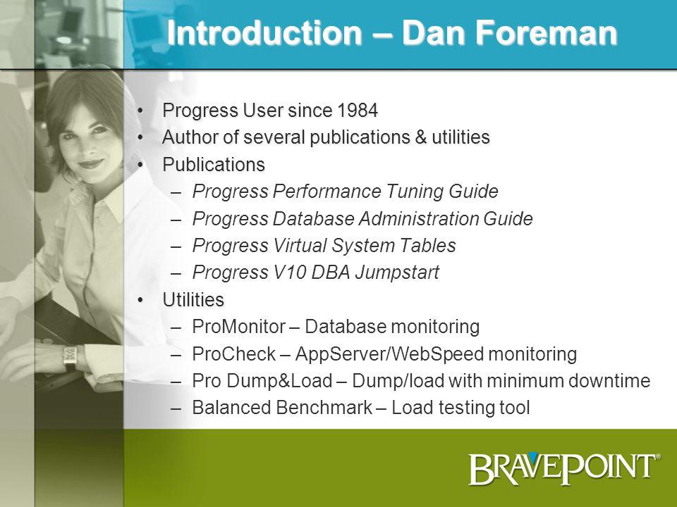 Introduction – Dan Foreman Progress User since 1984Progress User since 1984 Author of several publications & utilitiesAuthor of several publications &