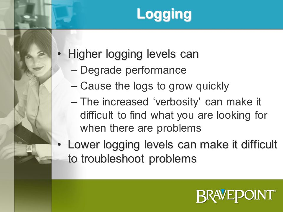 Logging Higher logging levels canHigher logging levels can –Degrade performance –Cause the logs to grow quickly –The increased verbosity can make it d