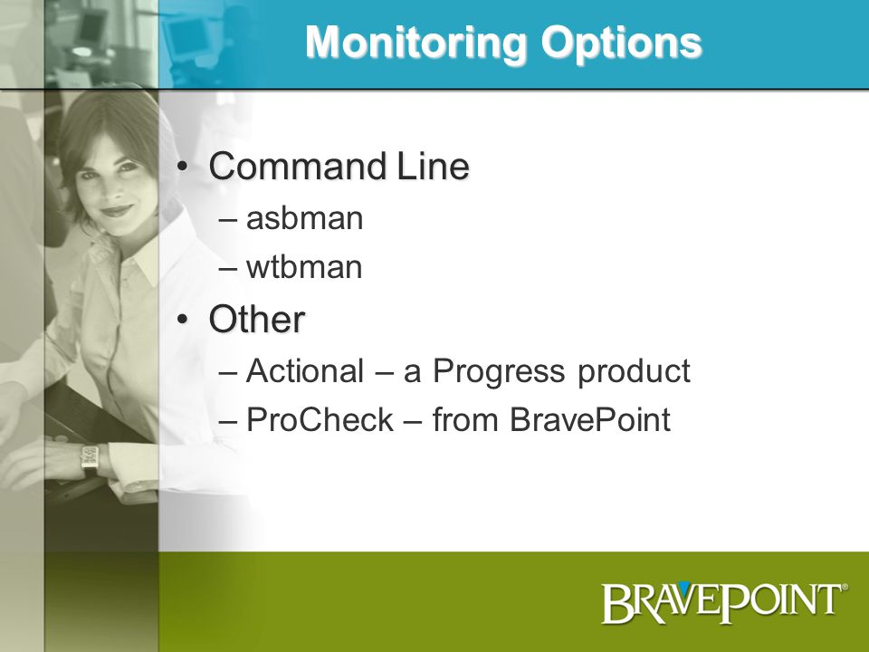 Monitoring Options Command LineCommand Line –asbman –wtbman OtherOther –Actional – a Progress product –ProCheck – from BravePoint
