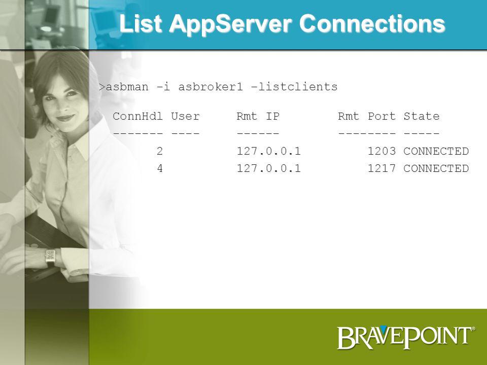 List AppServer Connections >asbman -i asbroker1 –listclients ConnHdl User Rmt IP Rmt Port State ConnHdl User Rmt IP Rmt Port State ------- ---- ------