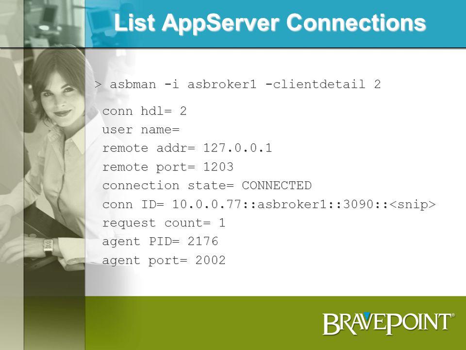 List AppServer Connections > asbman -i asbroker1 -clientdetail 2 conn hdl= 2 conn hdl= 2 user name= user name= remote addr= 127.0.0.1 remote addr= 127