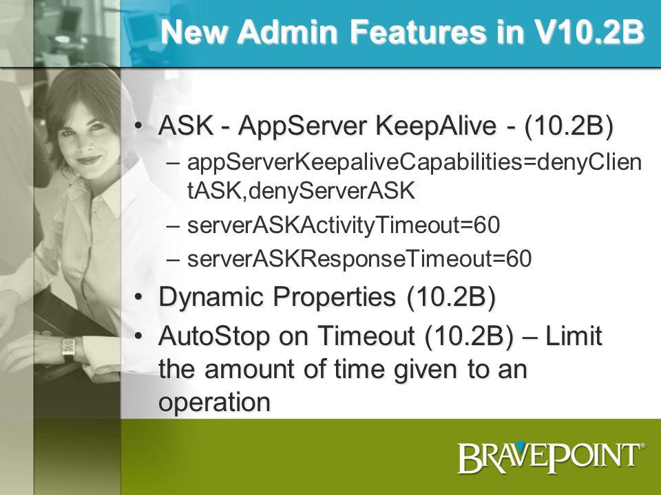 New Admin Features in V10.2B ASK - AppServer KeepAlive - (10.2B)ASK - AppServer KeepAlive - (10.2B) –appServerKeepaliveCapabilities=denyClien tASK,den