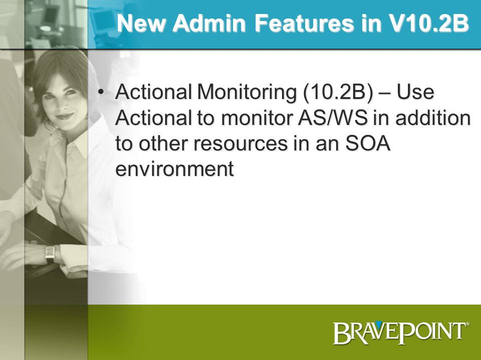 New Admin Features in V10.2B Actional Monitoring (10.2B) – Use Actional to monitor AS/WS in addition to other resources in an SOA environmentActional