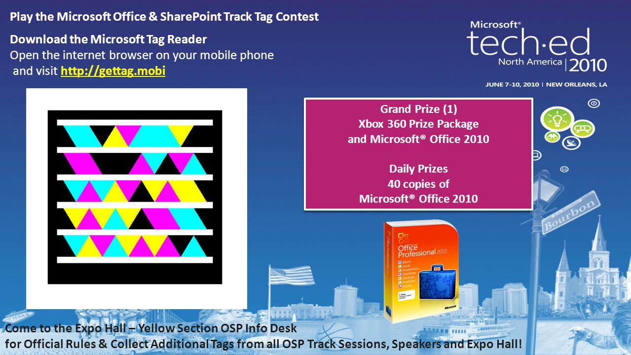 Play the Microsoft Office & SharePoint Track Tag Contest Download the Microsoft Tag Reader Open the internet browser on your mobile phone and visit http://gettag.mobihttp://gettag.mobi Come to the Expo Hall – Yellow Section OSP Info Desk for Official Rules & Collect Additional Tags from all OSP Track Sessions, Speakers and Expo Hall.