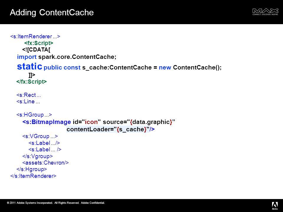 © 2011 Adobe Systems Incorporated. All Rights Reserved. Adobe Confidential. Adding ContentCache <![CDATA[ import spark.core.ContentCache; static publi