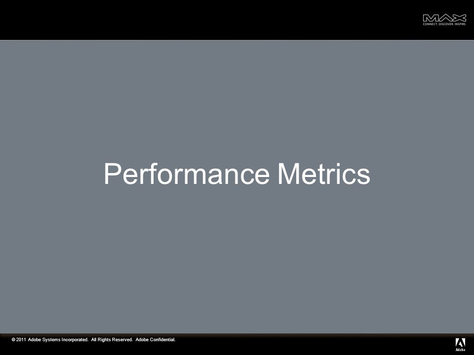 © 2011 Adobe Systems Incorporated. All Rights Reserved. Adobe Confidential. Performance Metrics