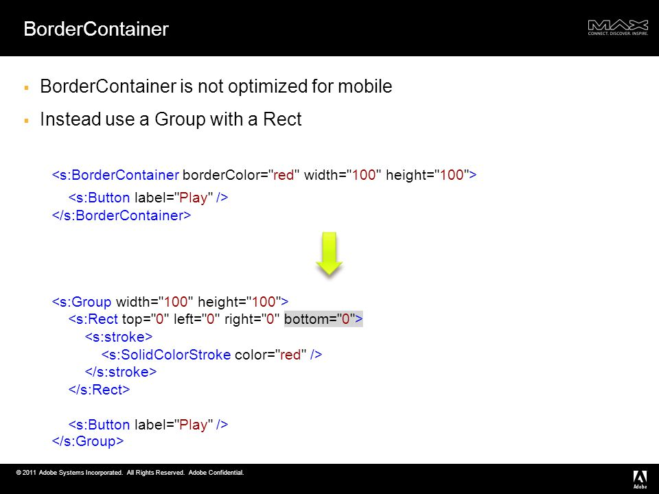 © 2011 Adobe Systems Incorporated. All Rights Reserved. Adobe Confidential. BorderContainer BorderContainer is not optimized for mobile Instead use a