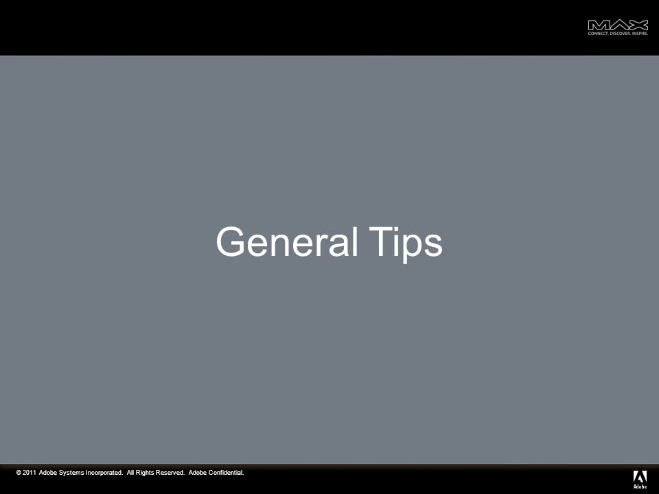 © 2011 Adobe Systems Incorporated. All Rights Reserved. Adobe Confidential. General Tips