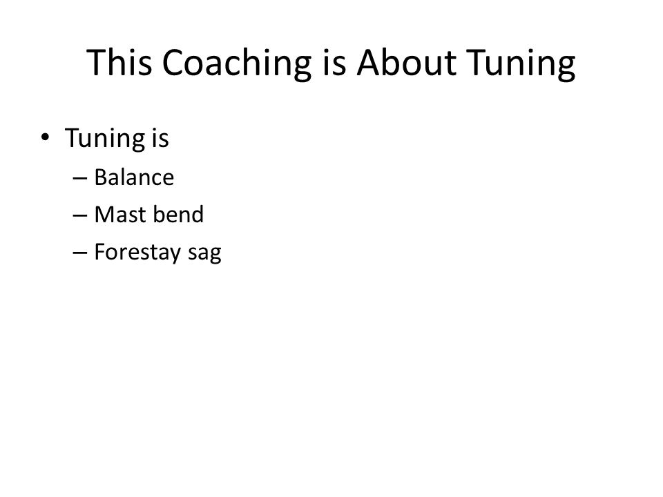 This Coaching is About Tuning Tuning is – Balance – Mast bend – Forestay sag