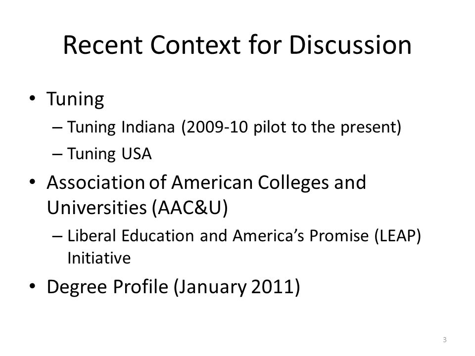 Recent Context for Discussion Tuning – Tuning Indiana (2009-10 pilot to the present) – Tuning USA Association of American Colleges and Universities (AAC&U) – Liberal Education and Americas Promise (LEAP) Initiative Degree Profile (January 2011) 3