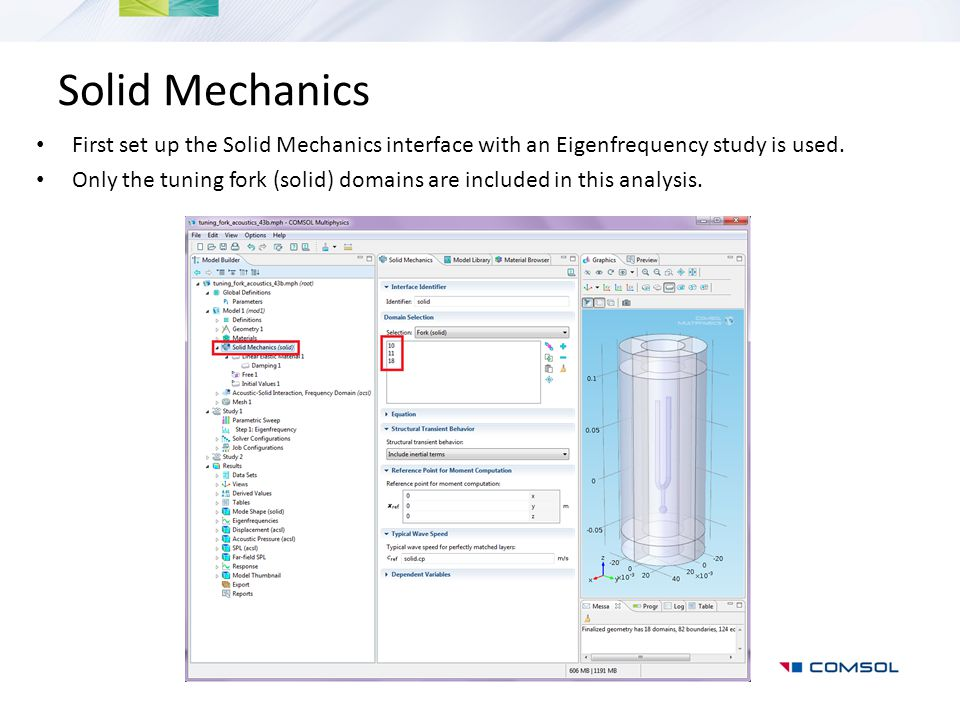 Solid Mechanics First set up the Solid Mechanics interface with an Eigenfrequency study is used. Only the tuning fork (solid) domains are included in