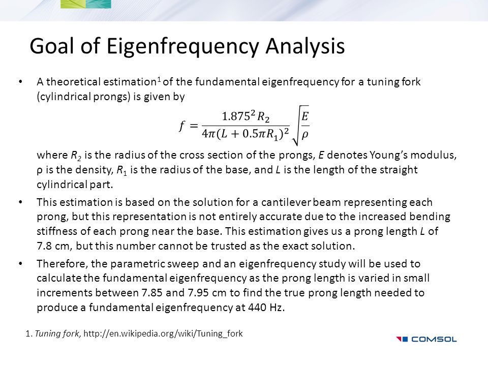 Goal of Acoustic-Solid Interaction Analysis The eigenfrequency analysis shows that the prong length L should be about 7.906 cm, the radiation pattern and magnitude of the sound waves produced when the tuning fork, with this prong length, vibrates around its fundamental resonance of 440 Hz will be calculated.