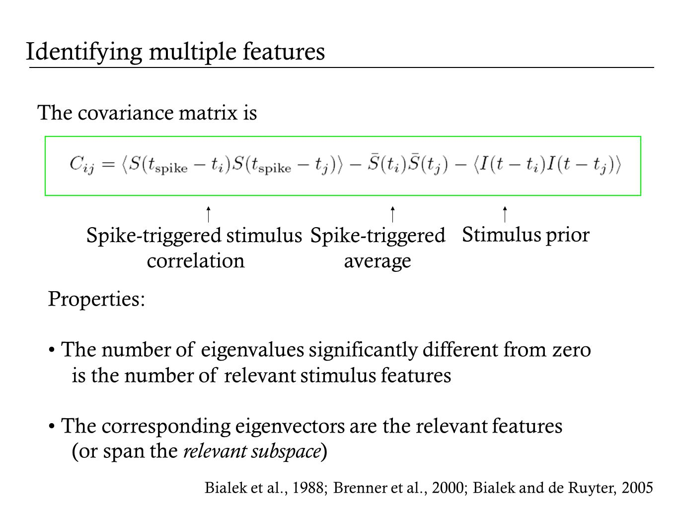 The covariance matrix is Properties: The number of eigenvalues significantly different from zero is the number of relevant stimulus features The corresponding eigenvectors are the relevant features (or span the relevant subspace ) Stimulus prior Bialek et al., 1988; Brenner et al., 2000; Bialek and de Ruyter, 2005 Identifying multiple features Spike-triggered stimulus correlation Spike-triggered average