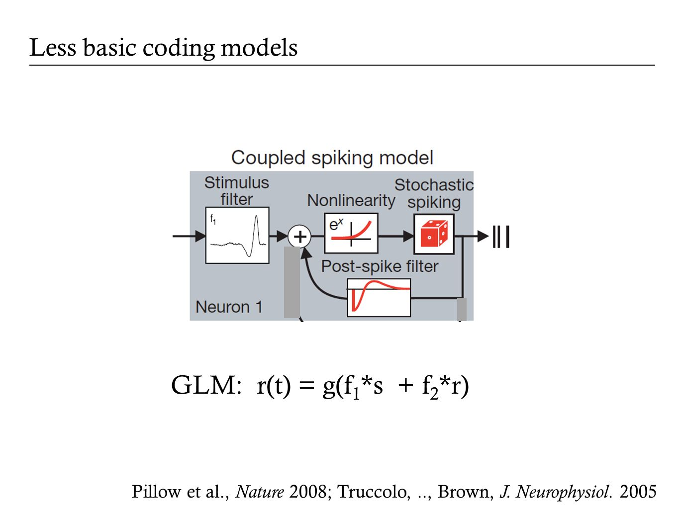 Less basic coding models GLM: r(t) = g(f 1 *s + f 2 *r) Pillow et al., Nature 2008; Truccolo,.., Brown, J.