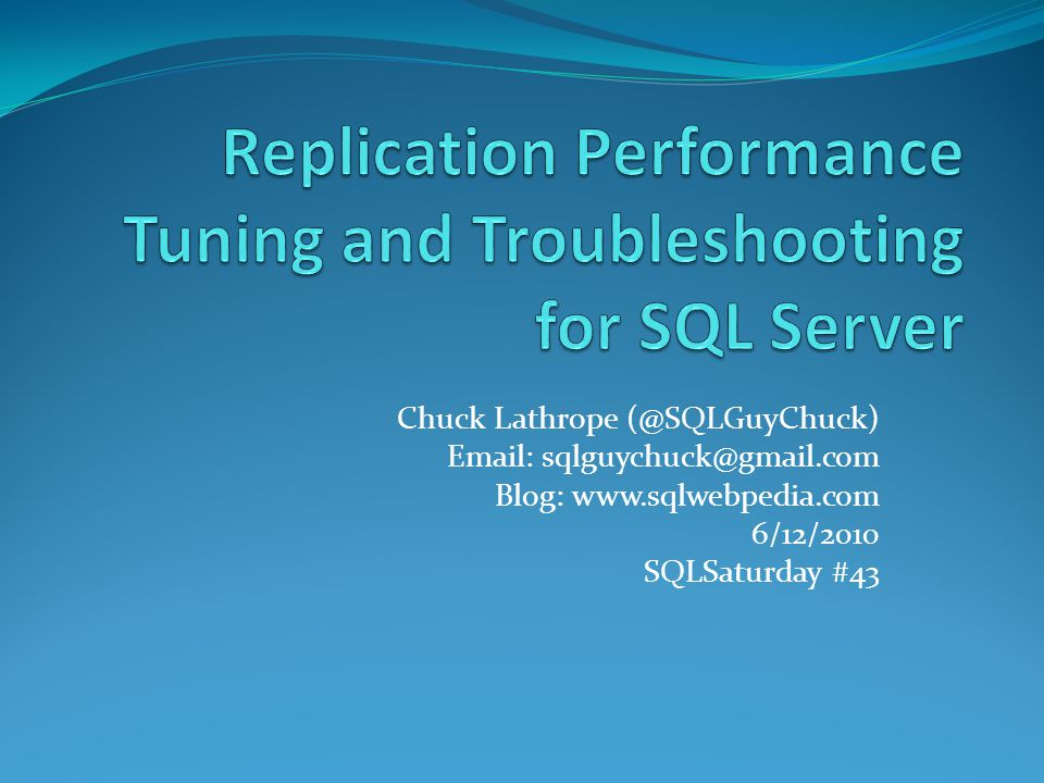 Chuck Lathrope (@SQLGuyChuck) Email: sqlguychuck@gmail.com Blog: www.sqlwebpedia.com 6/12/2010 SQLSaturday #43