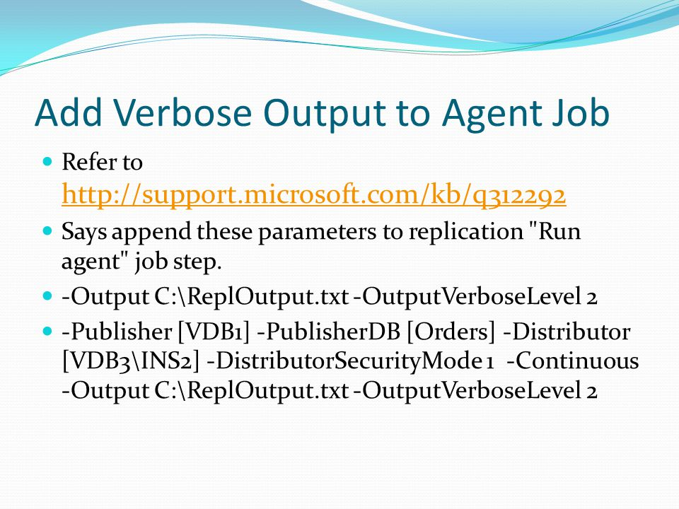 Add Verbose Output to Agent Job Refer to http://support.microsoft.com/kb/q312292 http://support.microsoft.com/kb/q312292 Says append these parameters