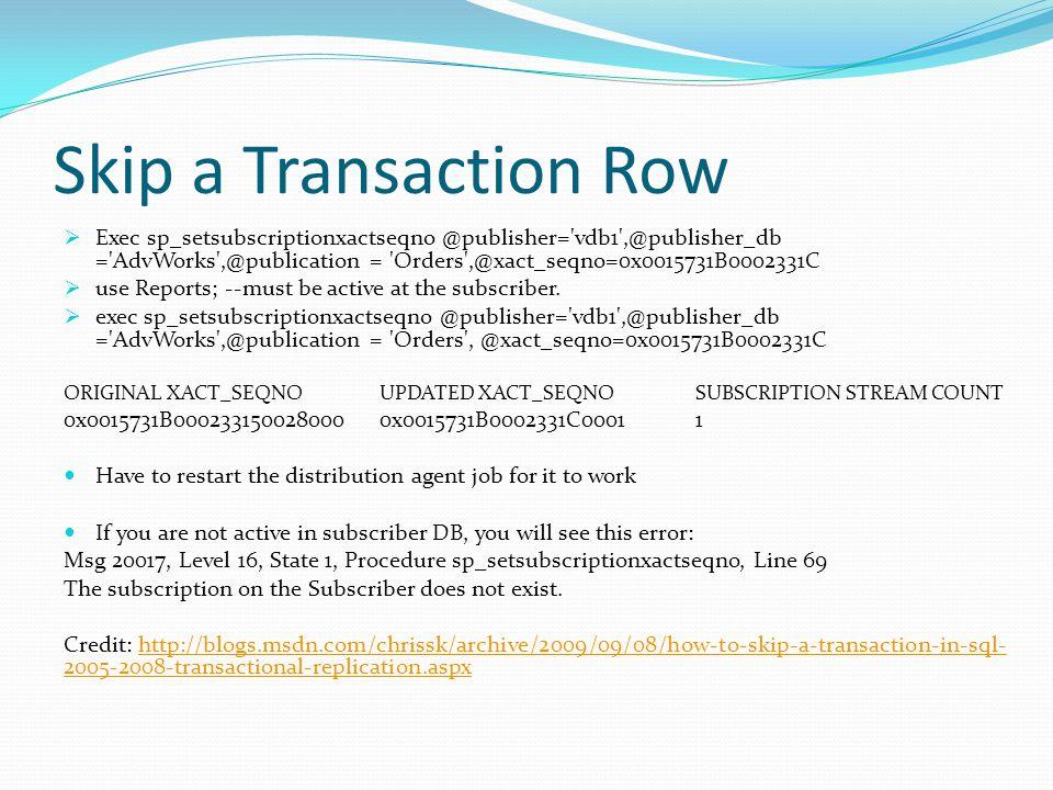 Skip a Transaction Row Exec sp_setsubscriptionxactseqno @publisher='vdb1',@publisher_db ='AdvWorks',@publication = 'Orders',@xact_seqno=0x0015731B0002