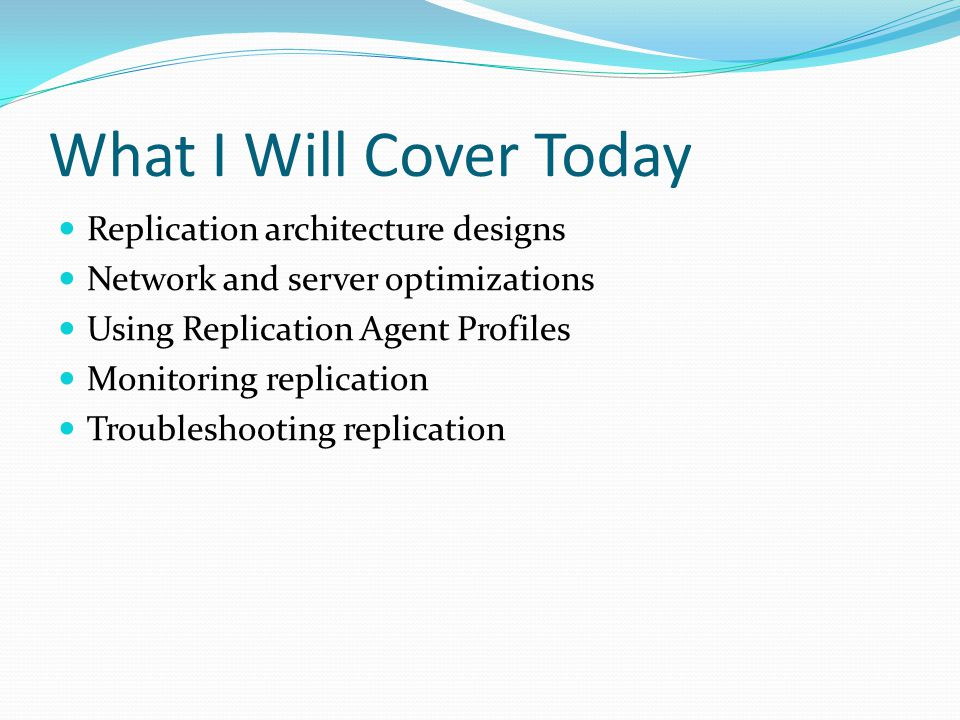 Replication Architecture Designs Server to Client data replication Exchanging data with mobile users Consumer point of sale (POS) applications Integrating data from multiple sites (regional office locations) Server to Server data replication Improving scalability and availability Data warehousing and reporting Integrating data from multiple sites Integrating heterogeneous data (Oracle, etc.) Offloading batch processing