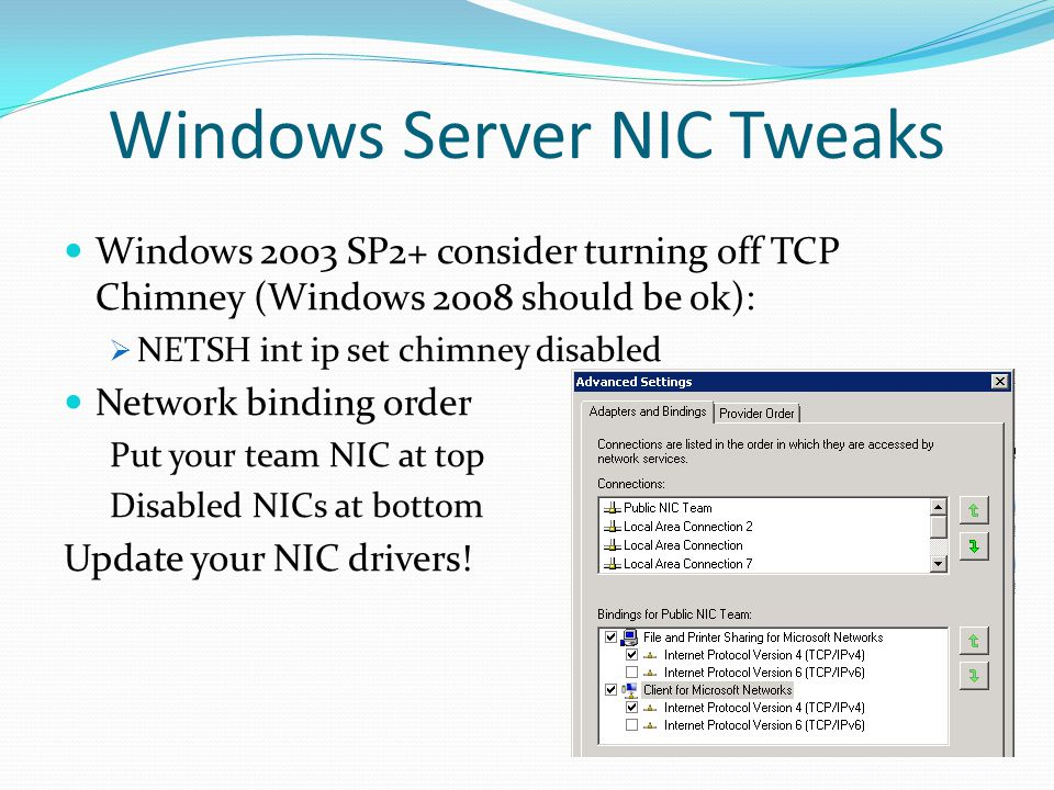 Windows Server NIC Tweaks Windows 2003 SP2+ consider turning off TCP Chimney (Windows 2008 should be ok): NETSH int ip set chimney disabled Network bi