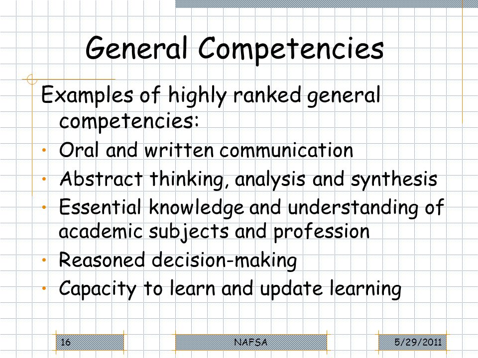 General Competencies Examples of highly ranked general competencies: Oral and written communication Abstract thinking, analysis and synthesis Essential knowledge and understanding of academic subjects and profession Reasoned decision-making Capacity to learn and update learning 5/29/2011NAFSA16