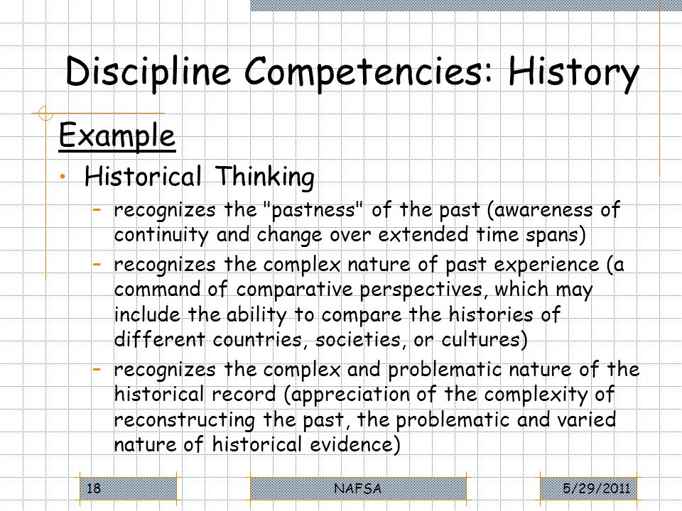 Discipline Competencies: History Example Historical Thinking –recognizes the pastness of the past (awareness of continuity and change over extended time spans) –recognizes the complex nature of past experience (a command of comparative perspectives, which may include the ability to compare the histories of different countries, societies, or cultures) –recognizes the complex and problematic nature of the historical record (appreciation of the complexity of reconstructing the past, the problematic and varied nature of historical evidence) 5/29/2011NAFSA18