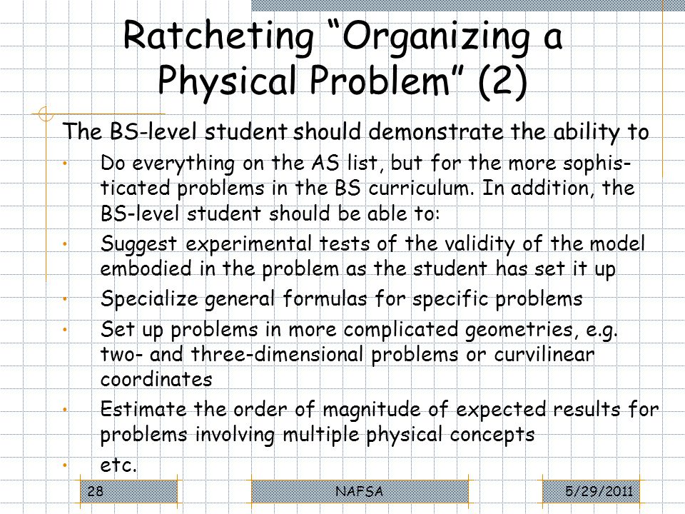 Ratcheting Organizing a Physical Problem (2) The BS-level student should demonstrate the ability to Do everything on the AS list, but for the more sophis- ticated problems in the BS curriculum.