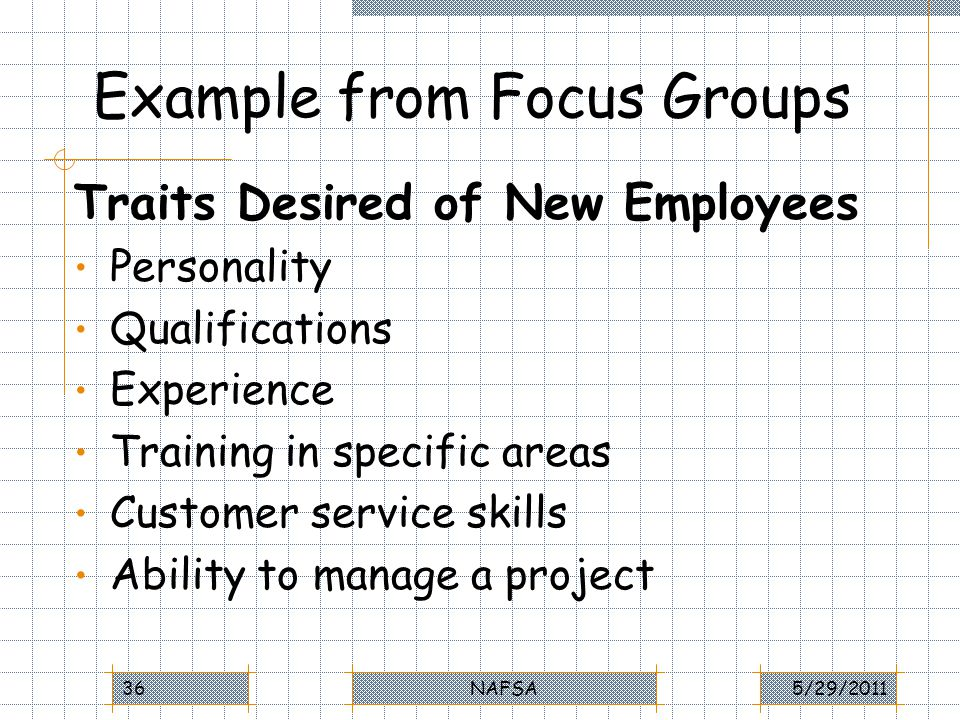 Example from Focus Groups Traits Desired of New Employees Personality Qualifications Experience Training in specific areas Customer service skills Ability to manage a project 5/29/2011NAFSA36