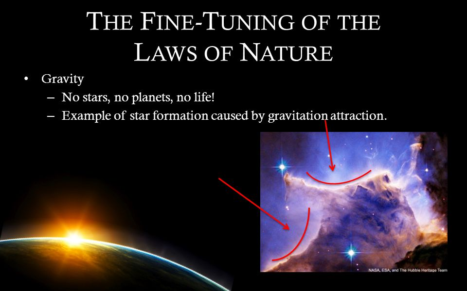 T HE F INE -T UNING OF THE L AWS OF N ATURE Gravity – No stars, no planets, no life! – Example of star formation caused by gravitation attraction.