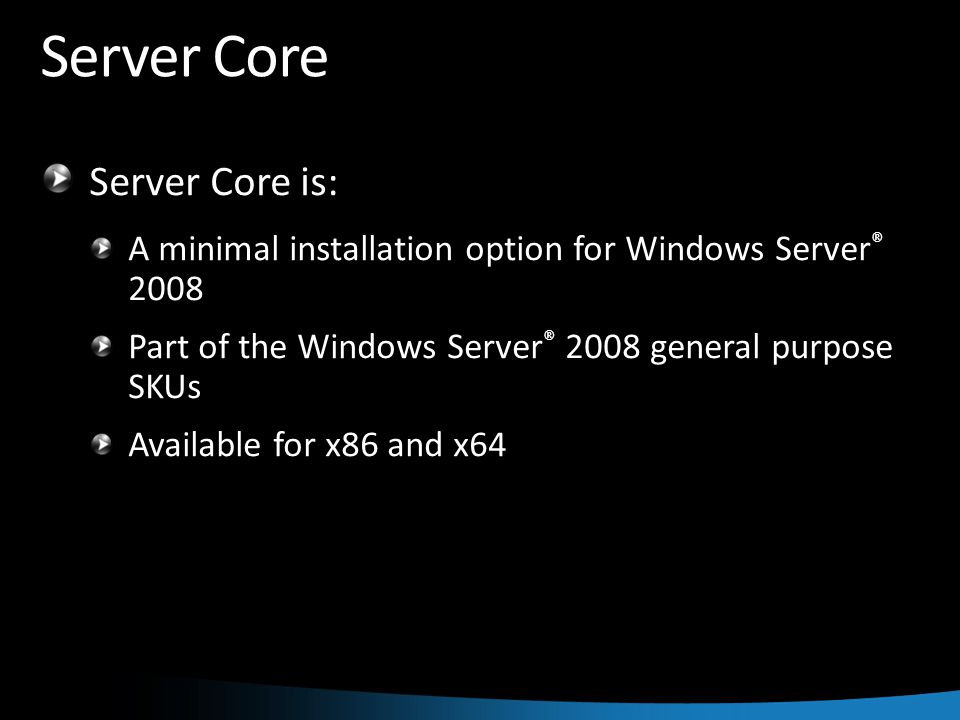 Server Core Server Core is: A minimal installation option for Windows Server ® 2008 Part of the Windows Server ® 2008 general purpose SKUs Available for x86 and x64