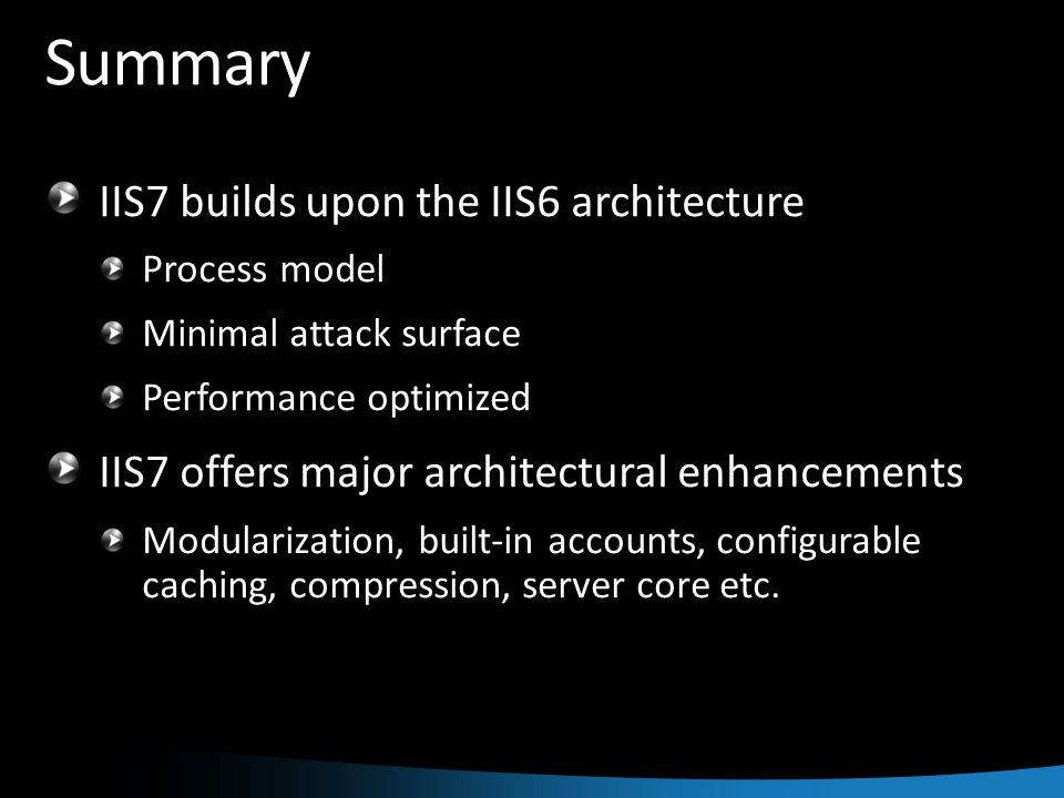 Summary IIS7 builds upon the IIS6 architecture Process model Minimal attack surface Performance optimized IIS7 offers major architectural enhancements Modularization, built-in accounts, configurable caching, compression, server core etc.