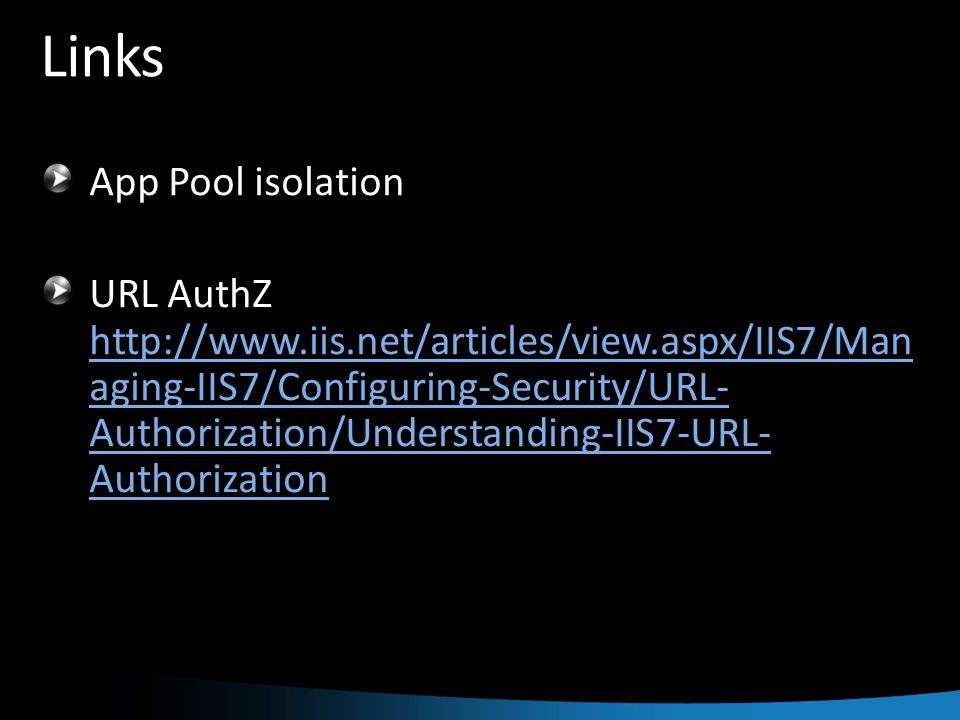 Links App Pool isolation URL AuthZ http://www.iis.net/articles/view.aspx/IIS7/Man aging-IIS7/Configuring-Security/URL- Authorization/Understanding-IIS7-URL- Authorization http://www.iis.net/articles/view.aspx/IIS7/Man aging-IIS7/Configuring-Security/URL- Authorization/Understanding-IIS7-URL- Authorization