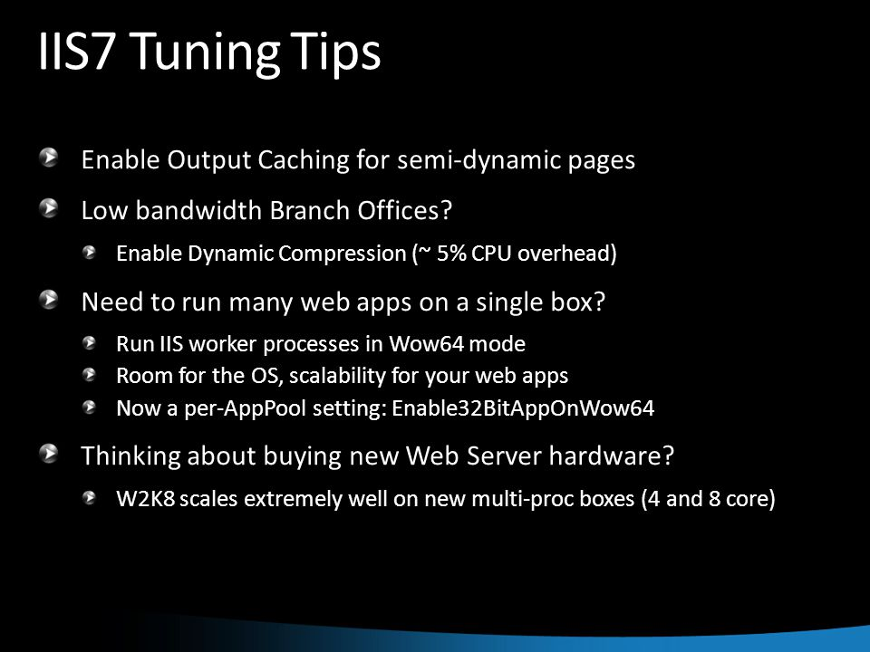IIS7 Tuning Tips Enable Output Caching for semi-dynamic pages Low bandwidth Branch Offices.