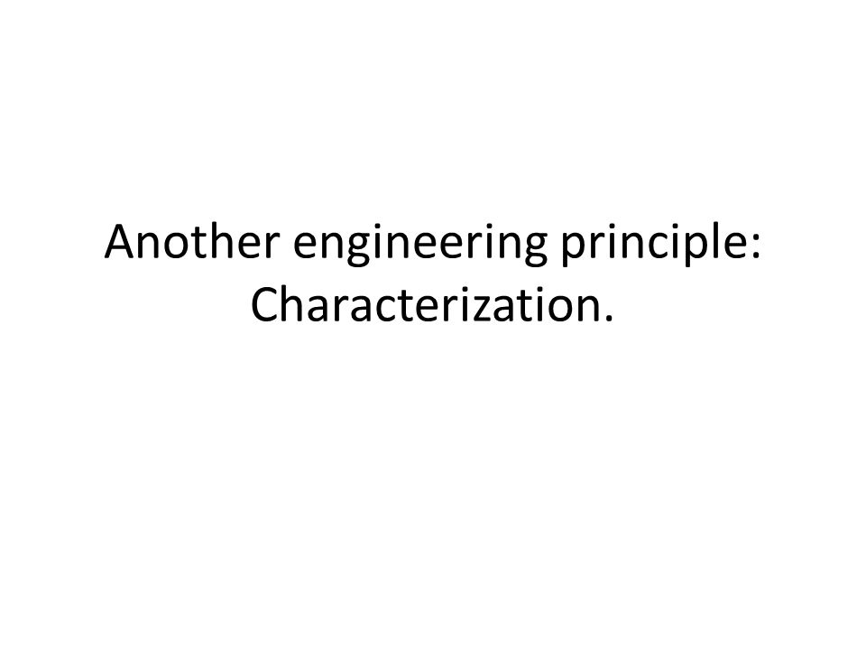 Another engineering principle: Characterization.