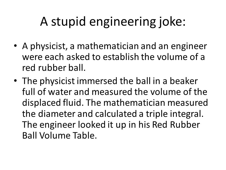 A stupid engineering joke: A physicist, a mathematician and an engineer were each asked to establish the volume of a red rubber ball.